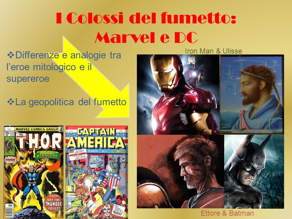 I Colossi del fumetto: Marvel e DC Differenze e analogie tra leroe mitologico e il supereroe La geopolitica del fumetto Iron Man & Ulisse Ettore & Batman