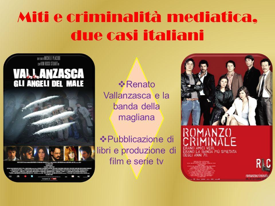 Miti e criminalità mediatica, due casi italiani Renato Vallanzasca e la banda della magliana Pubblicazione di libri e produzione di film e serie tv