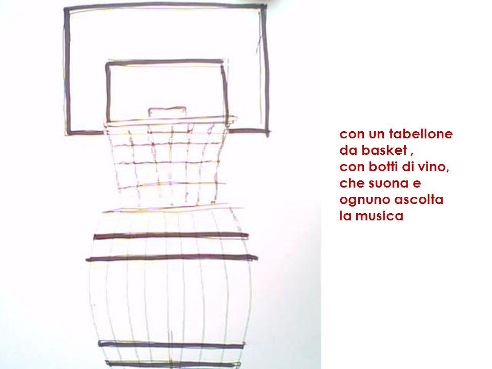 con un tabellone da basket, con botti di vino, che suona e ognuno ascolta la musica