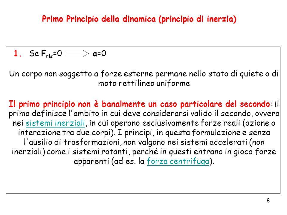 8 Primo Principio della dinamica (principio di inerzia) 1. 1. Se F ris =0 a=0 Un corpo non soggetto a forze esterne permane nello stato di quiete o di