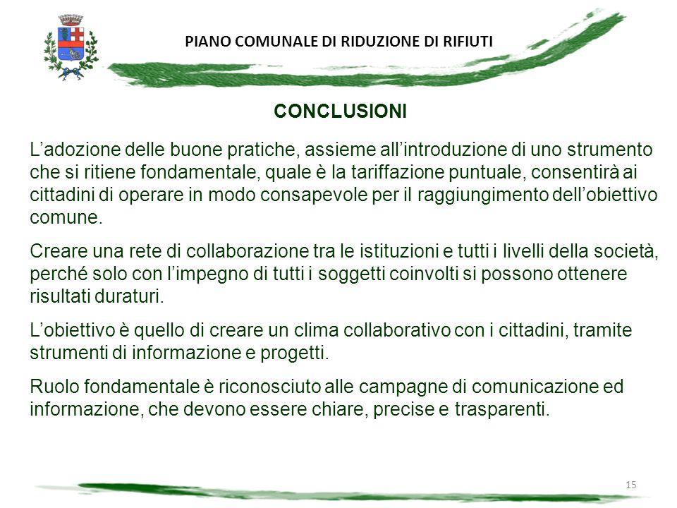 15 CONCLUSIONI Ladozione delle buone pratiche, assieme allintroduzione di uno strumento che si ritiene fondamentale, quale è la tariffazione puntuale, consentirà ai cittadini di operare in modo consapevole per il raggiungimento dellobiettivo comune.