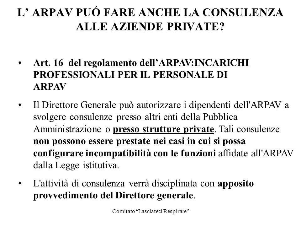 Comitato Lasciateci Respirare L ARPAV PUÓ FARE ANCHE LA CONSULENZA ALLE AZIENDE PRIVATE? Art. 16 del regolamento dellARPAV:INCARICHI PROFESSIONALI PER