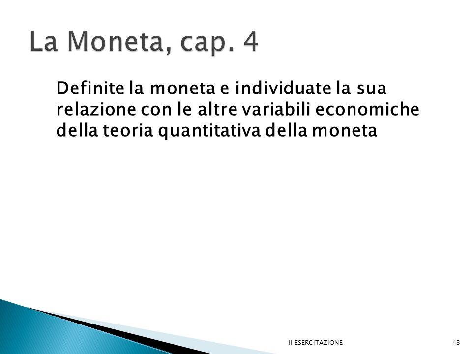 II ESERCITAZIONE43 Definite la moneta e individuate la sua relazione con le altre variabili economiche della teoria quantitativa della moneta