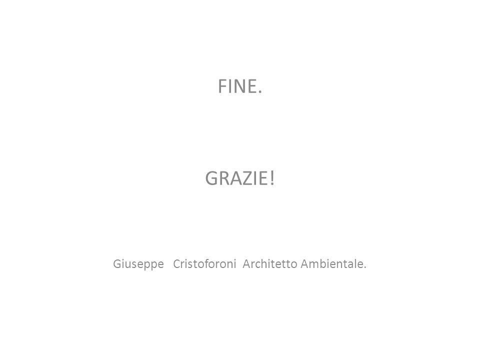 FINE. GRAZIE! Giuseppe Cristoforoni Architetto Ambientale.