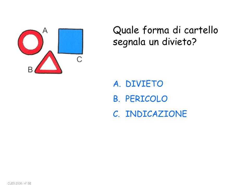 Quale forma di cartello segnala un divieto? A.DIVIETO B.PERICOLO C.INDICAZIONE CLES 2006 / 4° SE