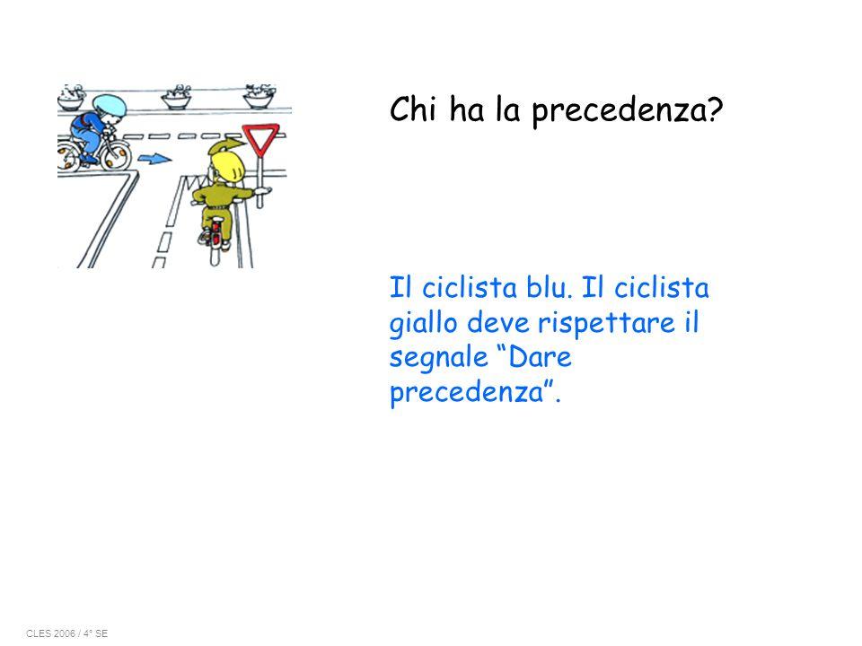 Chi ha la precedenza? Il ciclista blu. Il ciclista giallo deve rispettare il segnale Dare precedenza. CLES 2006 / 4° SE