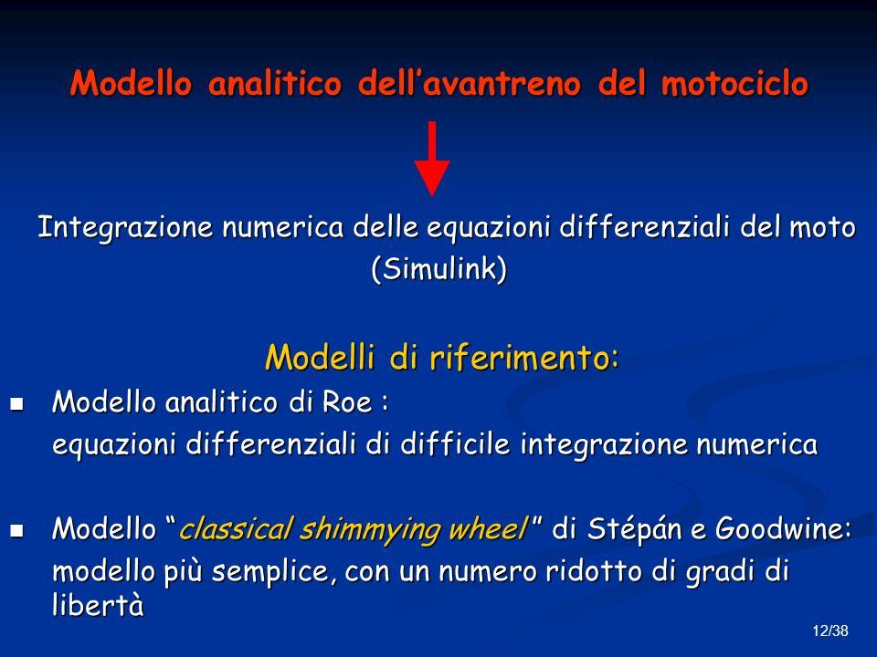 12/38 Modello analitico dellavantreno del motociclo Integrazione numerica delle equazioni differenziali del moto Integrazione numerica delle equazioni differenziali del moto(Simulink) Modelli di riferimento: Modelli di riferimento: Modello analitico di Roe : Modello analitico di Roe : equazioni differenziali di difficile integrazione numerica equazioni differenziali di difficile integrazione numerica Modello classical shimmying wheel di Stépán e Goodwine: Modello classical shimmying wheel di Stépán e Goodwine: modello più semplice, con un numero ridotto di gradi di libertà modello più semplice, con un numero ridotto di gradi di libertà