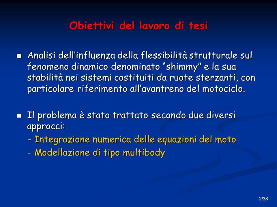 2/38 Obiettivi del lavoro di tesi Analisi dellinfluenza della flessibilità strutturale sul fenomeno dinamico denominato shimmy e la sua stabilità nei sistemi costituiti da ruote sterzanti, con particolare riferimento allavantreno del motociclo.