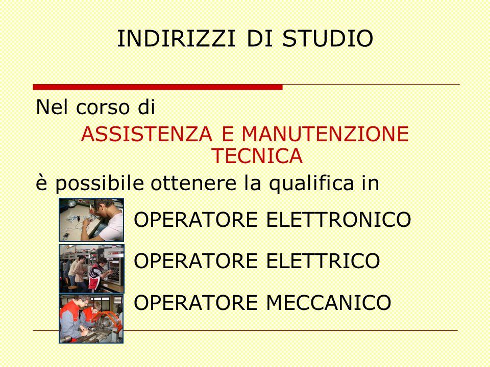 INDIRIZZI DI STUDIO Nel corso di ASSISTENZA E MANUTENZIONE TECNICA è possibile ottenere la qualifica in OPERATORE ELETTRONICO OPERATORE ELETTRICO OPER