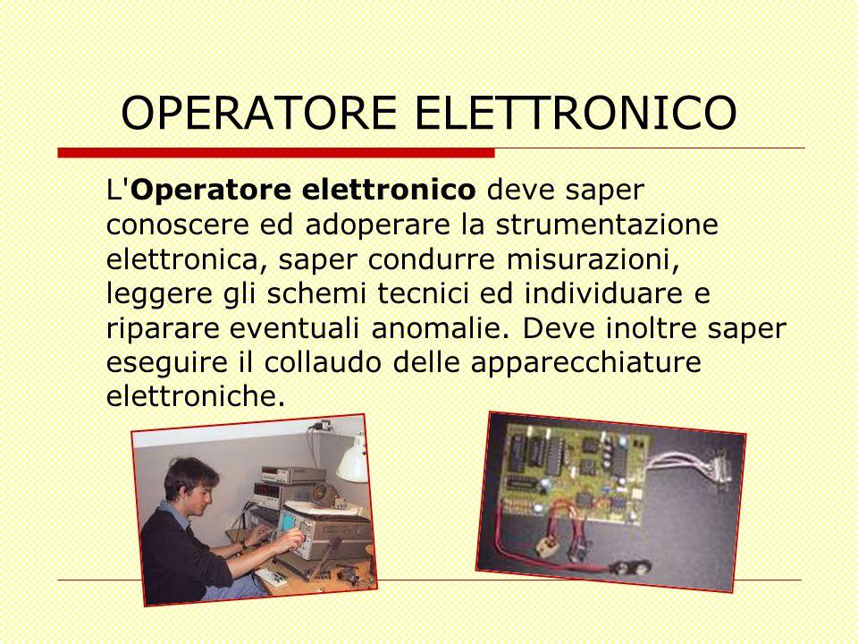 OPERATORE ELETTRONICO L'Operatore elettronico deve saper conoscere ed adoperare la strumentazione elettronica, saper condurre misurazioni, leggere gli