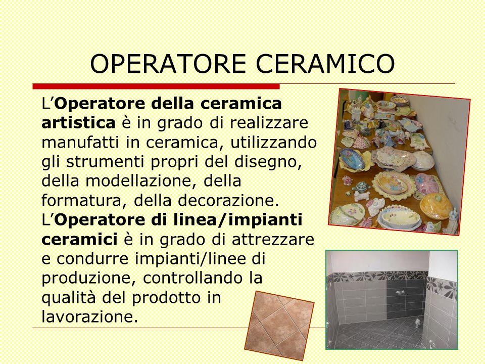OPERATORE CERAMICO LOperatore della ceramica artistica è in grado di realizzare manufatti in ceramica, utilizzando gli strumenti propri del disegno, d