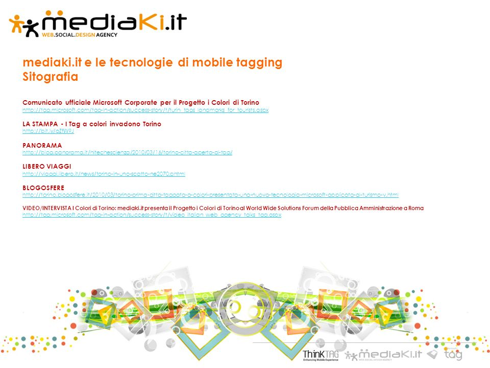 mediaki.it e le tecnologie di mobile tagging Sitografia Comunicato ufficiale Microsoft Corporate per il Progetto i Colori di Torino http://tag.microsoft.com/tag-in-action/success-story/t/turin_tags_landmarks_for_tourists.aspx http://tag.microsoft.com/tag-in-action/success-story/t/turin_tags_landmarks_for_tourists.aspx LA STAMPA - I Tag a colori invadono Torino http://bit.ly/aZfW9J PANORAMA http://blog.panorama.it/hitechescienza/2010/03/16/torino-citta-aperta-ai-tag/ LIBERO VIAGGI http://viaggi.libero.it/news/torino-in-uno-scatto-ne2070.phtml BLOGOSFERE http://torino.blogosfere.it/2010/03/torino-prima-citta-taggata-a-colori-presentata-una-nuova-tecnologia-microsoft-applicata-al-turismo-v.html VIDEO/INTERVISTA I Colori di Torino: mediaki.it presenta il Progetto i Colori di Torino al World Wide Solutions Forum della Pubblica Amministrazione a Roma http://tag.microsoft.com/tag-in-action/success-story/t/video_italian_web_agency_talks_tag.aspx http://tag.microsoft.com/tag-in-action/success-story/t/video_italian_web_agency_talks_tag.aspx