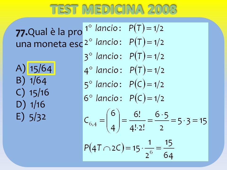 77. 77.Qual è la probabilità che lanciando 6 volte una moneta escano esattamente 4 teste? A) 15/64 B) 1/64 C) 15/16 D) 1/16 E) 5/32
