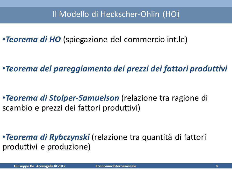 Giuseppe De Arcangelis © 2012Economia Internazionale5 Il Modello di Heckscher-Ohlin (HO) Teorema di HO (spiegazione del commercio int.le) Teorema del