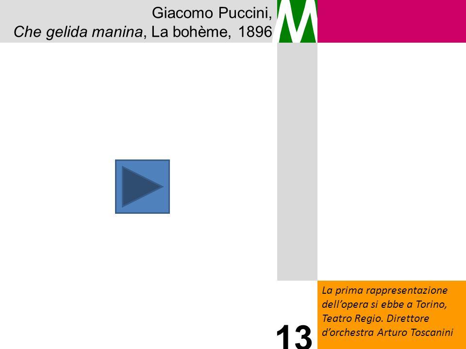 Giacomo Puccini, Che gelida manina, La bohème, 1896 M La prima rappresentazione dellopera si ebbe a Torino, Teatro Regio. Direttore dorchestra Arturo