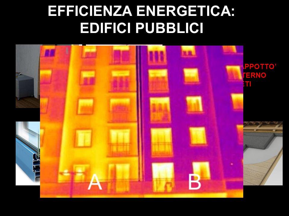EFFICIENZA ENERGETICA: EDIFICI PUBBLICI ISOLAMENTO A CAPPOTTO INTERNO ED ESTERNO DELLE PARETI INFISSI A TAGLIO TERMICO E VETROCAMERA ISOLAMENTO COPERT