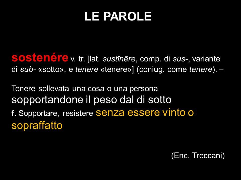 LE PAROLE sostenére v. tr. [lat. sustĭnēre, comp. di sus-, variante di sub- «sotto», e tenere «tenere»] (coniug. come tenere). – Tenere sollevata una