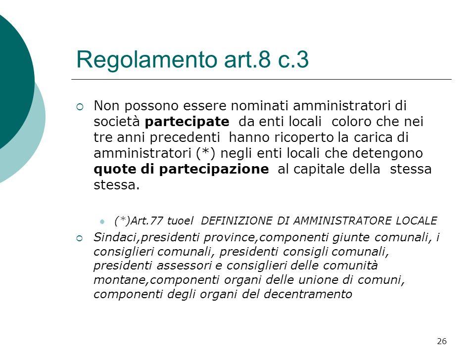 26 Regolamento art.8 c.3 Non possono essere nominati amministratori di società partecipate da enti locali coloro che nei tre anni precedenti hanno ricoperto la carica di amministratori (*) negli enti locali che detengono quote di partecipazione al capitale della stessa stessa.