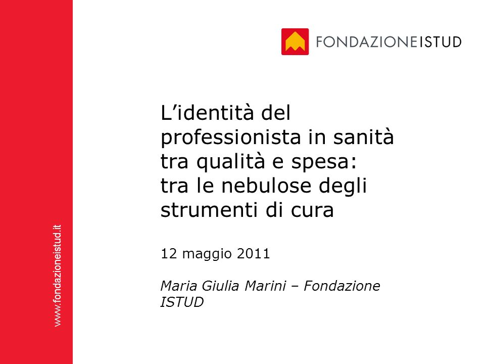 www.fondazioneistud.it Lidentità del professionista in sanità tra qualità e spesa: tra le nebulose degli strumenti di cura 12 maggio 2011 Maria Giulia