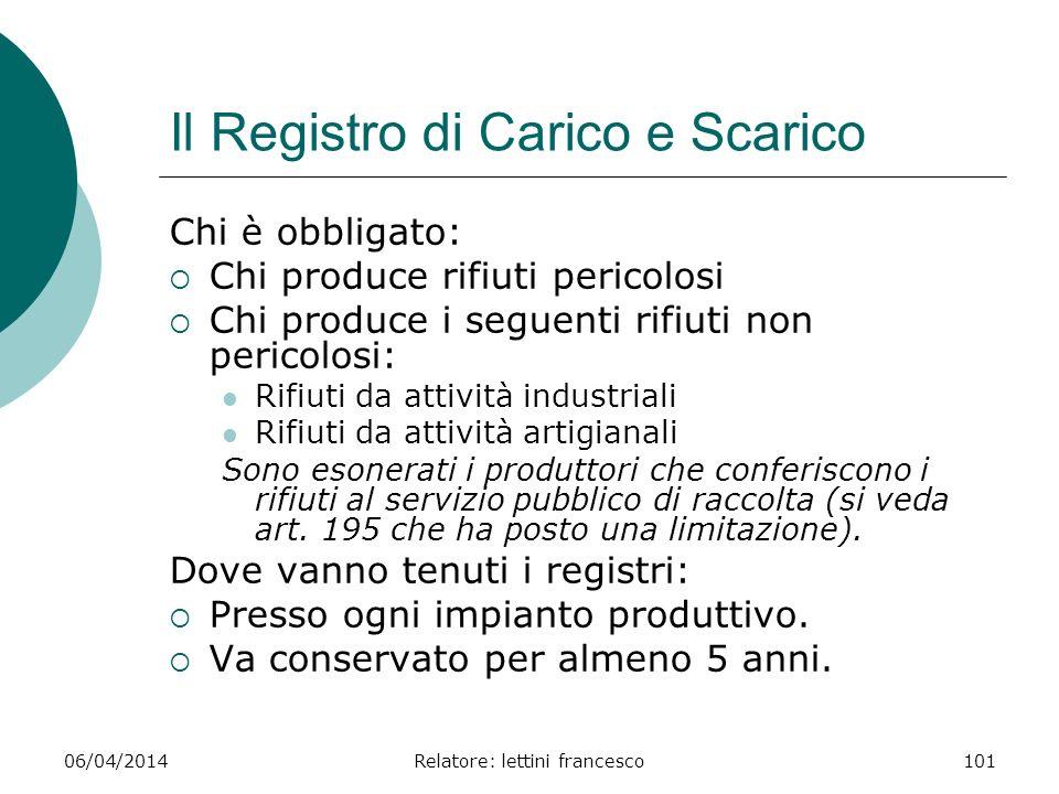 06/04/2014Relatore: lettini francesco101 Il Registro di Carico e Scarico Chi è obbligato: Chi produce rifiuti pericolosi Chi produce i seguenti rifiut