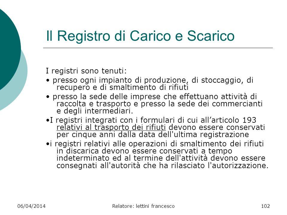 06/04/2014Relatore: lettini francesco102 Il Registro di Carico e Scarico I registri sono tenuti: presso ogni impianto di produzione, di stoccaggio, di