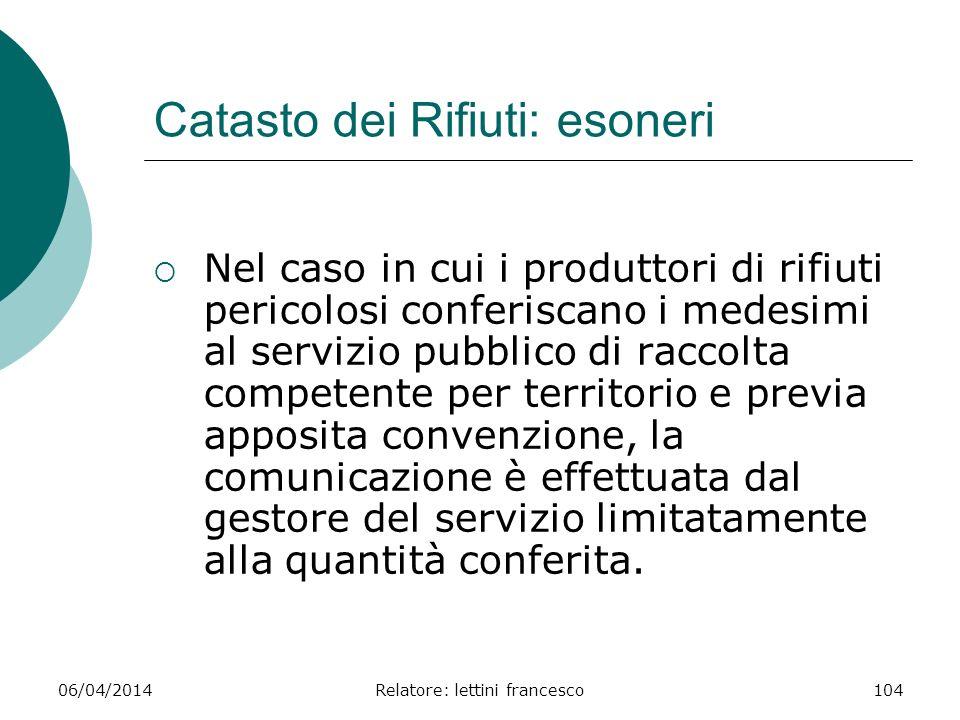 06/04/2014Relatore: lettini francesco104 Catasto dei Rifiuti: esoneri Nel caso in cui i produttori di rifiuti pericolosi conferiscano i medesimi al se