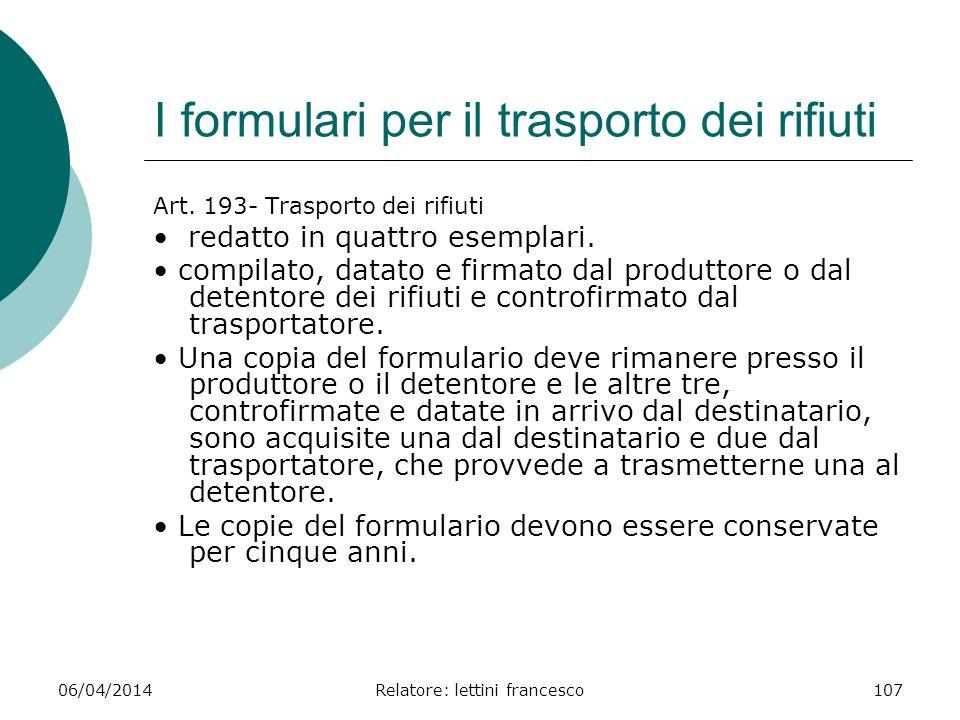 06/04/2014Relatore: lettini francesco107 I formulari per il trasporto dei rifiuti Art. 193- Trasporto dei rifiuti redatto in quattro esemplari. compil