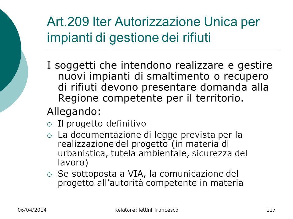 06/04/2014Relatore: lettini francesco117 Art.209 Iter Autorizzazione Unica per impianti di gestione dei rifiuti I soggetti che intendono realizzare e