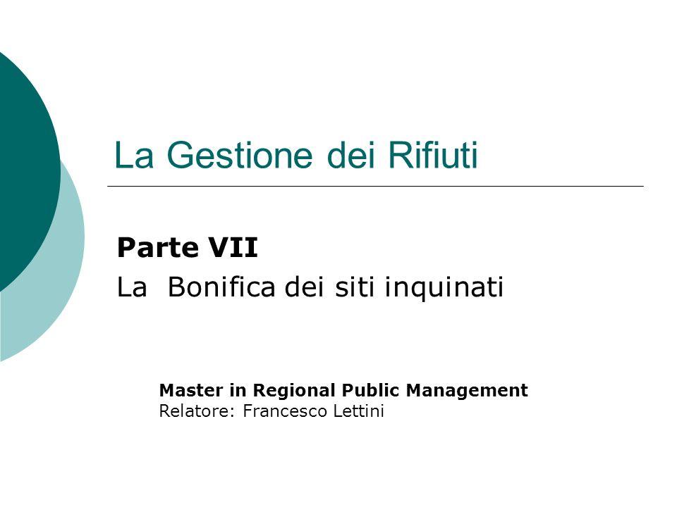 La Gestione dei Rifiuti Parte VII La Bonifica dei siti inquinati Master in Regional Public Management Relatore: Francesco Lettini