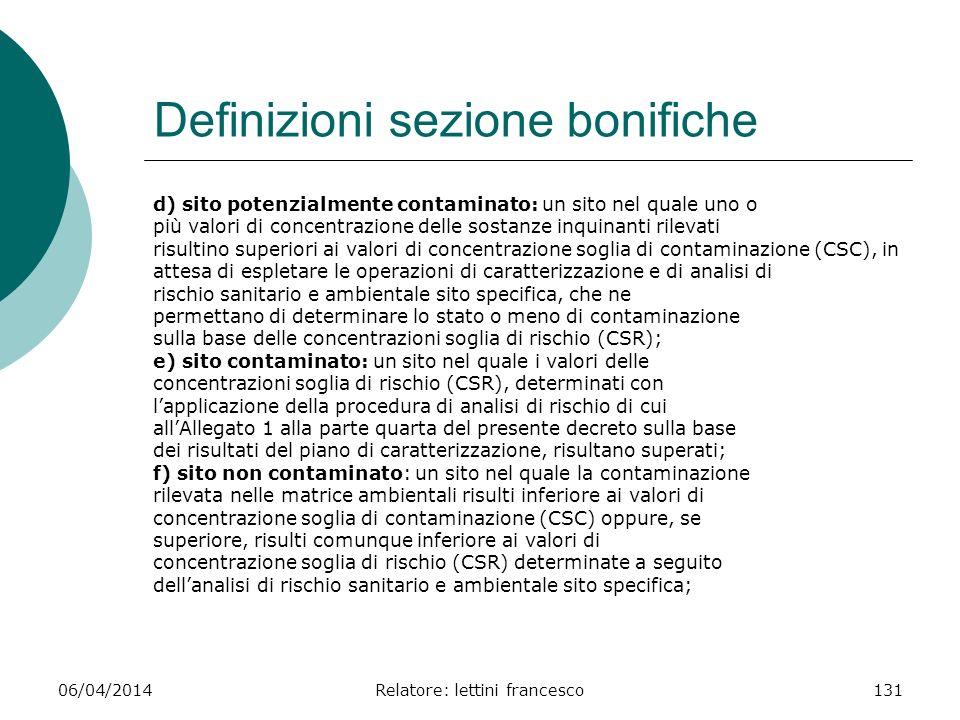 06/04/2014Relatore: lettini francesco131 Definizioni sezione bonifiche d) sito potenzialmente contaminato: un sito nel quale uno o più valori di conce