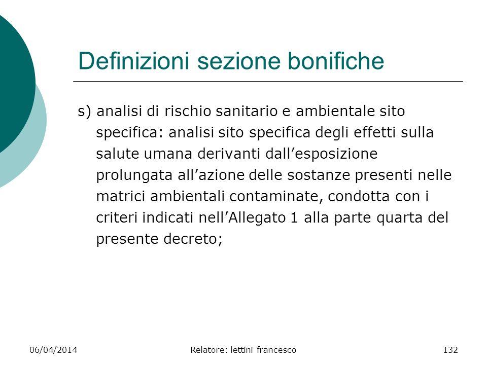 06/04/2014Relatore: lettini francesco132 Definizioni sezione bonifiche s) analisi di rischio sanitario e ambientale sito specifica: analisi sito speci