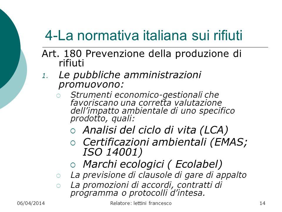 06/04/2014Relatore: lettini francesco14 4-La normativa italiana sui rifiuti Art. 180 Prevenzione della produzione di rifiuti 1. Le pubbliche amministr
