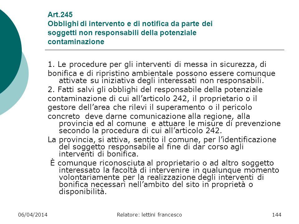06/04/2014Relatore: lettini francesco144 Art.245 Obblighi di intervento e di notifica da parte dei soggetti non responsabili della potenziale contamin