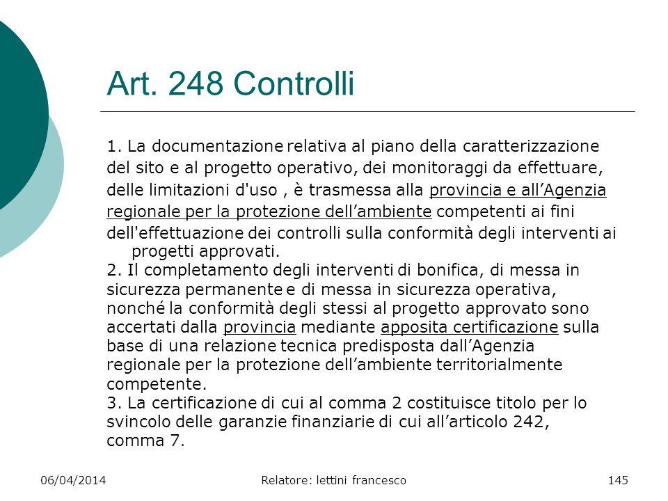 06/04/2014Relatore: lettini francesco145 Art. 248 Controlli 1. La documentazione relativa al piano della caratterizzazione del sito e al progetto oper
