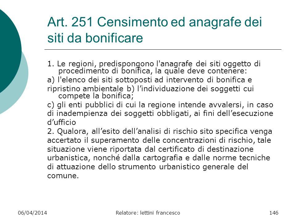 06/04/2014Relatore: lettini francesco146 Art. 251 Censimento ed anagrafe dei siti da bonificare 1. Le regioni, predispongono l'anagrafe dei siti ogget