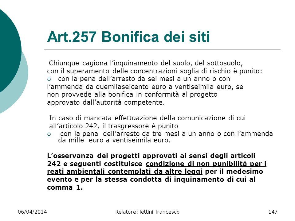 06/04/2014Relatore: lettini francesco147 Art.257 Bonifica dei siti Chiunque cagiona linquinamento del suolo, del sottosuolo, con il superamento delle