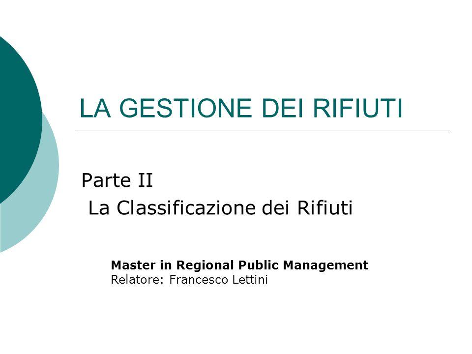 LA GESTIONE DEI RIFIUTI Parte II La Classificazione dei Rifiuti Master in Regional Public Management Relatore: Francesco Lettini