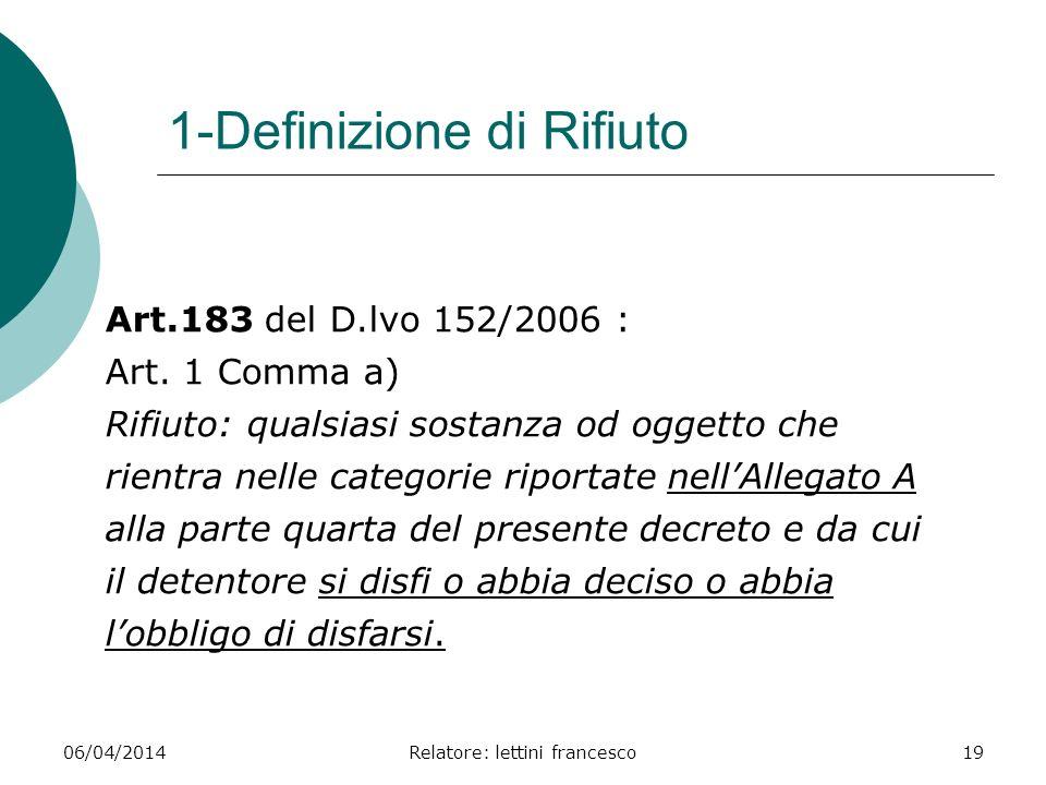 06/04/2014Relatore: lettini francesco19 1-Definizione di Rifiuto Art.183 del D.lvo 152/2006 : Art. 1 Comma a) Rifiuto: qualsiasi sostanza od oggetto c