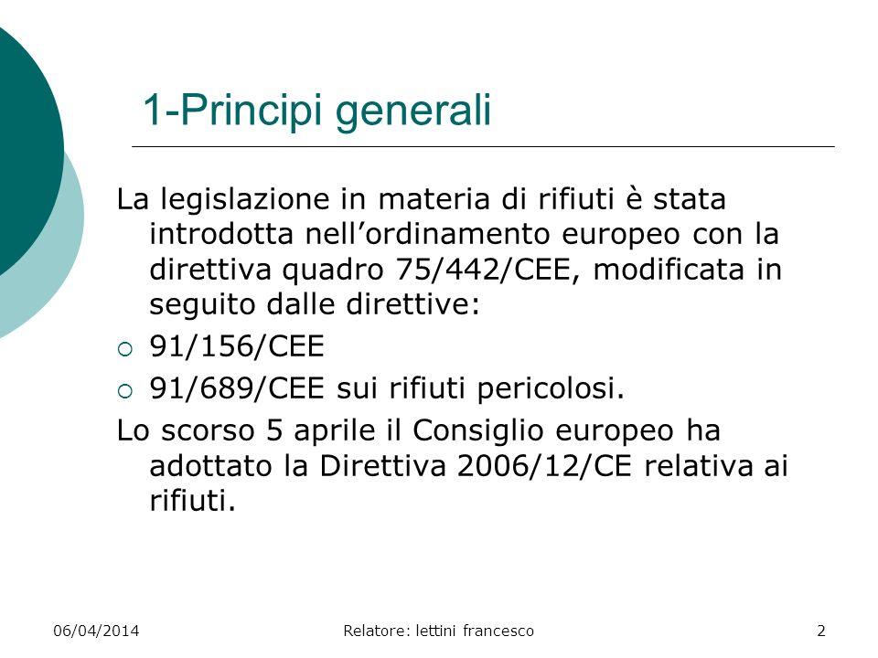 06/04/2014Relatore: lettini francesco2 1-Principi generali La legislazione in materia di rifiuti è stata introdotta nellordinamento europeo con la dir