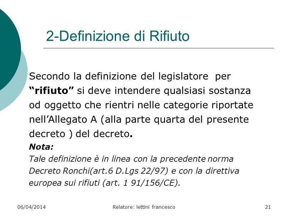 06/04/2014Relatore: lettini francesco21 2-Definizione di Rifiuto Secondo la definizione del legislatore per rifiuto si deve intendere qualsiasi sostan