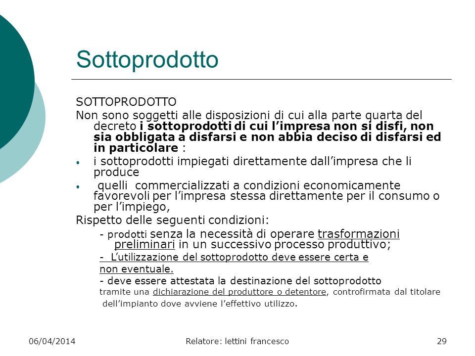 06/04/2014Relatore: lettini francesco29 Sottoprodotto SOTTOPRODOTTO Non sono soggetti alle disposizioni di cui alla parte quarta del decreto i sottopr