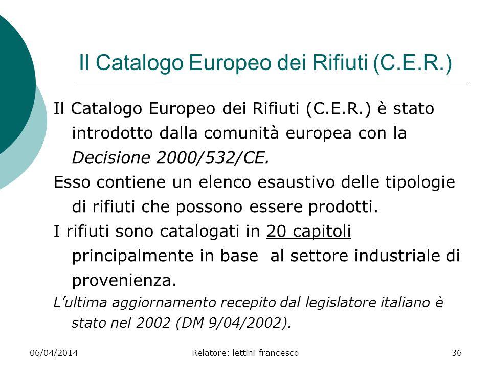 06/04/2014Relatore: lettini francesco36 Il Catalogo Europeo dei Rifiuti (C.E.R.) Il Catalogo Europeo dei Rifiuti (C.E.R.) è stato introdotto dalla com
