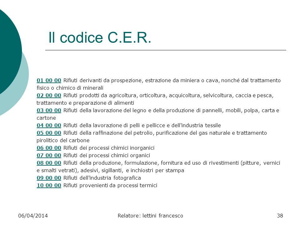 06/04/2014Relatore: lettini francesco38 Il codice C.E.R. 01 00 0001 00 00 Rifiuti derivanti da prospezione, estrazione da miniera o cava, nonché dal t