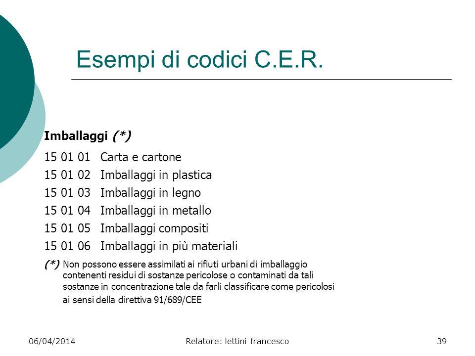 06/04/2014Relatore: lettini francesco39 Esempi di codici C.E.R. Imballaggi (*) 15 01 01 Carta e cartone 15 01 02 Imballaggi in plastica 15 01 03 Imbal
