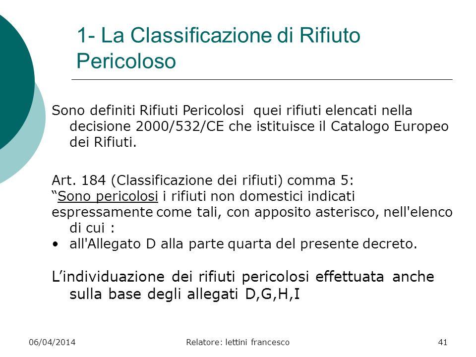 06/04/2014Relatore: lettini francesco41 1- La Classificazione di Rifiuto Pericoloso Sono definiti Rifiuti Pericolosi quei rifiuti elencati nella decis