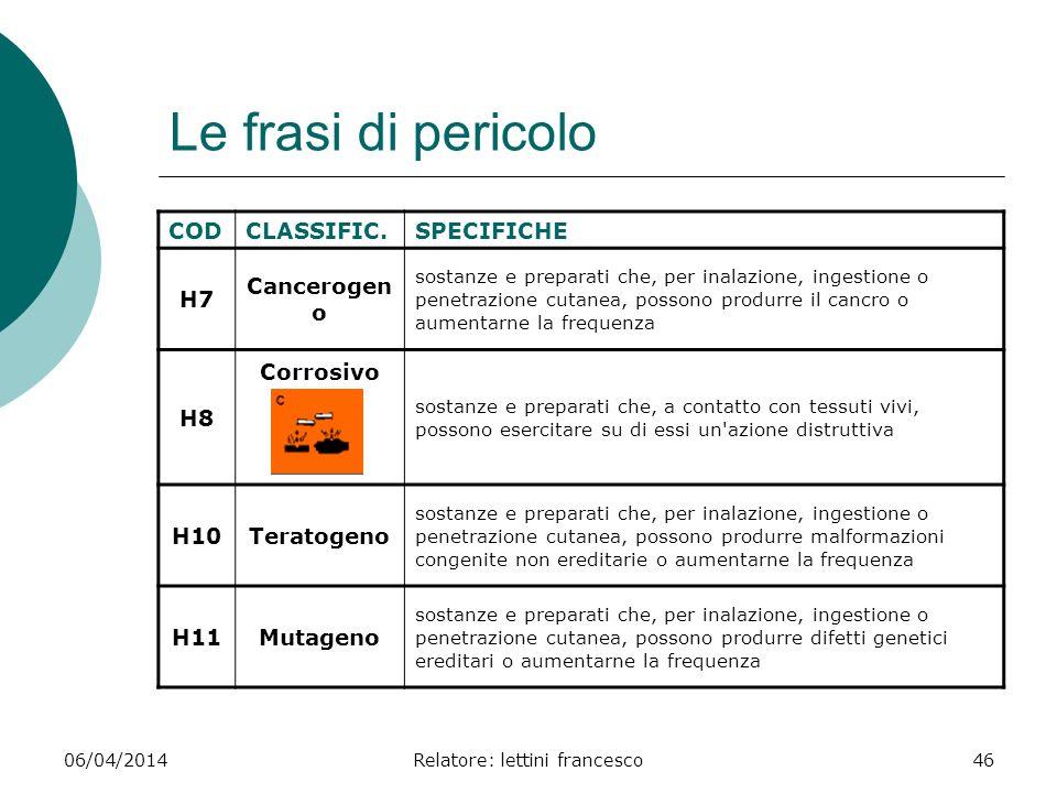 06/04/2014Relatore: lettini francesco46 Le frasi di pericolo CODCLASSIFIC.SPECIFICHE H7 Cancerogen o sostanze e preparati che, per inalazione, ingesti