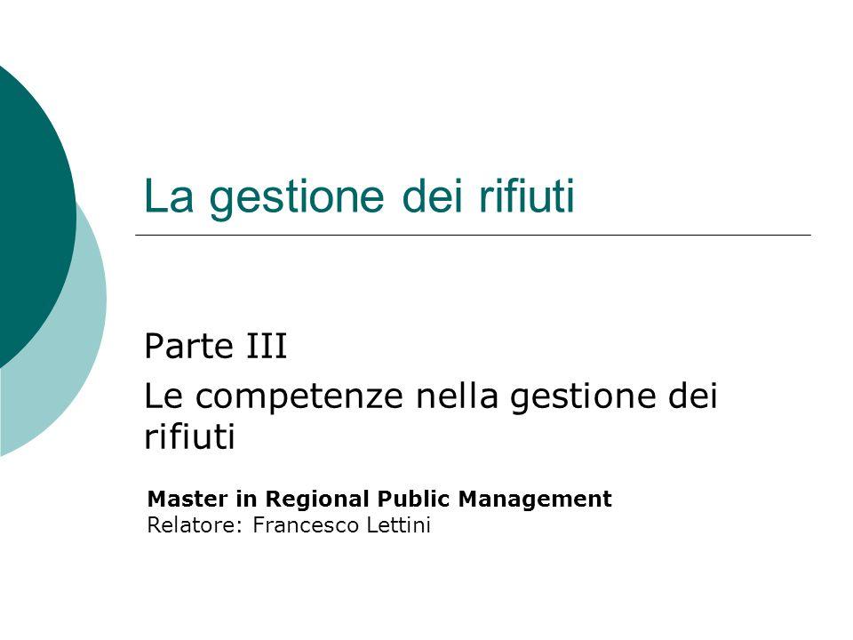 La gestione dei rifiuti Parte III Le competenze nella gestione dei rifiuti Master in Regional Public Management Relatore: Francesco Lettini