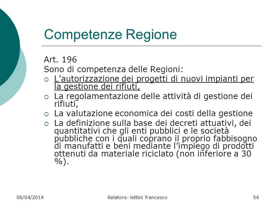 06/04/2014Relatore: lettini francesco54 Competenze Regione Art. 196 Sono di competenza delle Regioni: Lautorizzazione dei progetti di nuovi impianti p