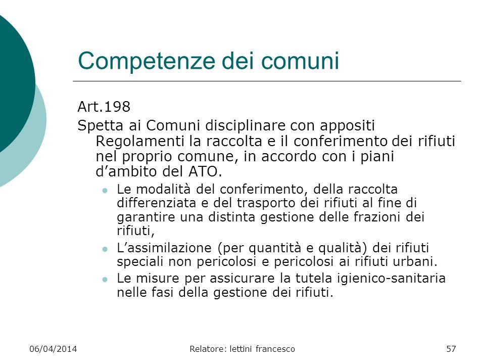 06/04/2014Relatore: lettini francesco57 Competenze dei comuni Art.198 Spetta ai Comuni disciplinare con appositi Regolamenti la raccolta e il conferim