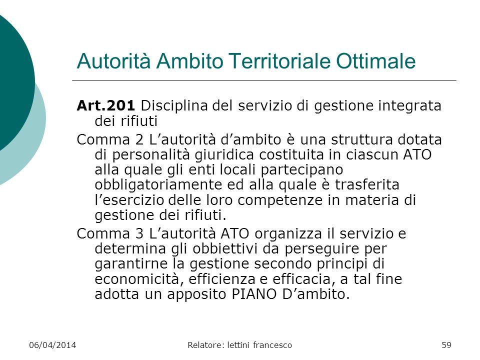 06/04/2014Relatore: lettini francesco59 Autorità Ambito Territoriale Ottimale Art.201 Disciplina del servizio di gestione integrata dei rifiuti Comma